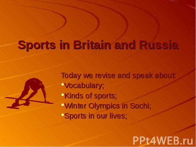 Sports in Britain and Russia Today we revise and speak about: Vocabulary; Kinds of sports; Winter Olympics in Sochi; Sports in our lives;