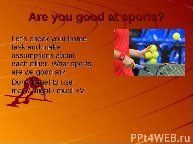 Are you good at sports? Let's check your home task and make assumptions about each other. What sports are we good at? Don't forget to use may / might / must +V