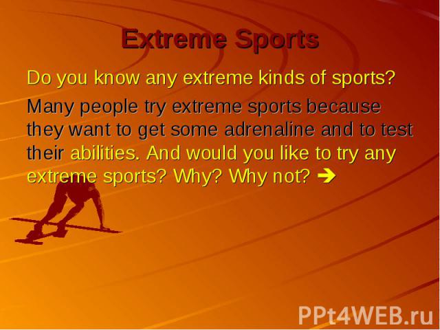 Extreme Sports Do you know any extreme kinds of sports? Many people try extreme sports because they want to get some adrenaline and to test their abilities. And would you like to try any extreme sports? Why? Why not?