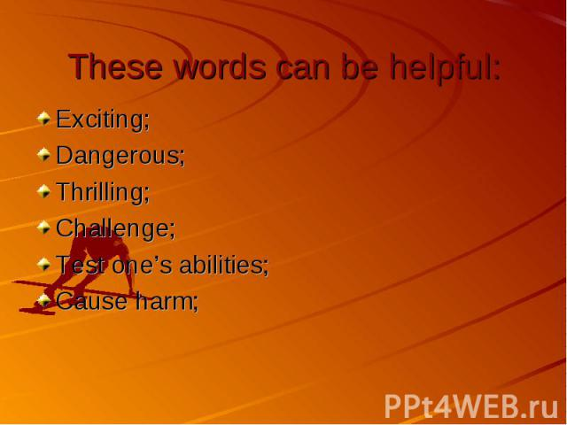 These words can be helpful: Exciting; Dangerous; Thrilling; Challenge; Test one's abilities; Cause harm;