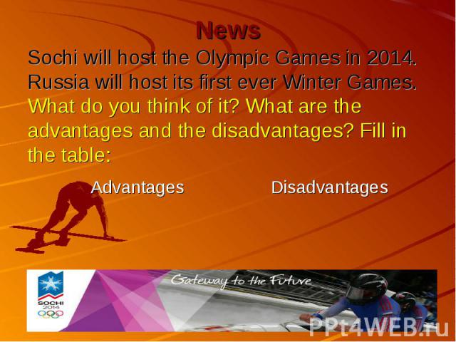 News Sochi will host the Olympic Games in 2014. Russia will host its first ever Winter Games. What do you think of it? What are the advantages and the disadvantages? Fill in the table: