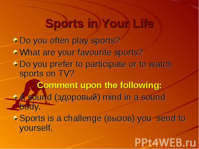 Sports in Your Life Do you often play sports? What are your favourite sports? Do you prefer to participate or to watch sports on TV? Comment upon the following: A sound (здоровый) mind in a sound body. Sports is a challenge (вызов) you send to yourself.