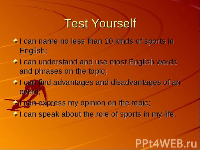 Test Yourself I can name no less than 10 kinds of sports in English; I can understand and use most English words and phrases on the topic; I can find advantages and disadvantages of an event; I can express my opinion on the topic; I can speak about …