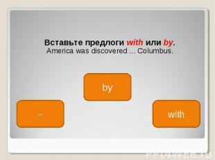 Вставьте предлоги with или by. Вставьте предлоги with или by. America was discov