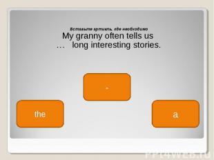 Вставьте артикль, где необходимо Вставьте артикль, где необходимо My granny ofte
