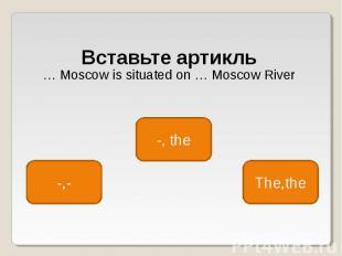 Вставьте артикль Вставьте артикль … Moscow is situated on … Moscow River