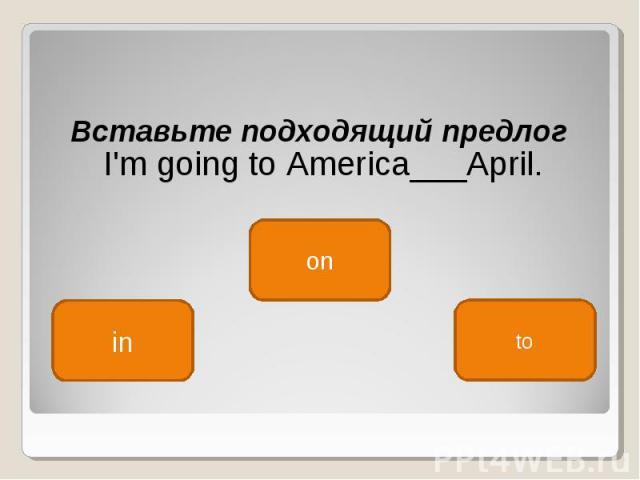 Вставьте подходящий предлог Вставьте подходящий предлог I'm going to America___April.
