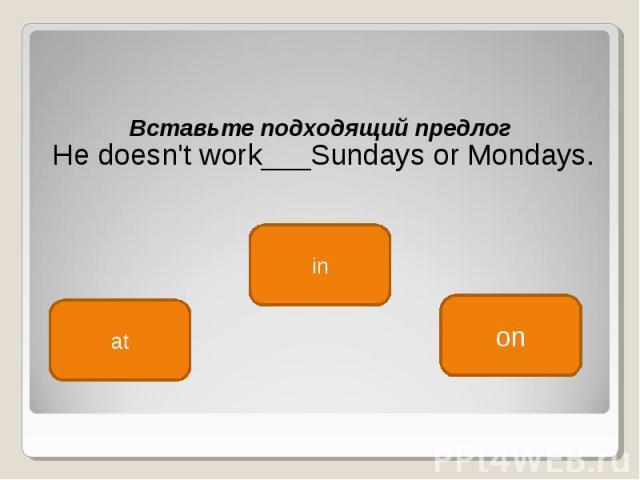 Вставьте подходящий предлог Вставьте подходящий предлог He doesn't work___Sundays or Mondays.