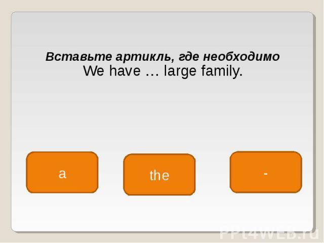 Вставьте артикль, где необходимо Вставьте артикль, где необходимо We have … large family.