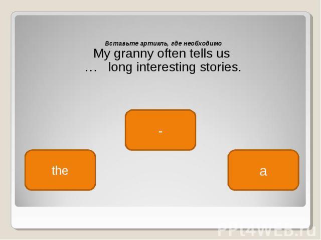 Вставьте артикль, где необходимо Вставьте артикль, где необходимо My granny often tells us … long interesting stories.