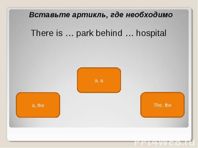 Вставьте артикль, где необходимо Вставьте артикль, где необходимо There is … park behind … hospital