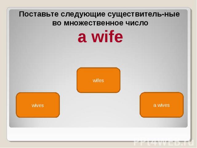 Поставьте следующие существительные Поставьте следующие существительные во множественное число a wife