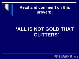 Read and comment on this proverb: 'ALL IS NOT GOLD THAT GLITTERS'