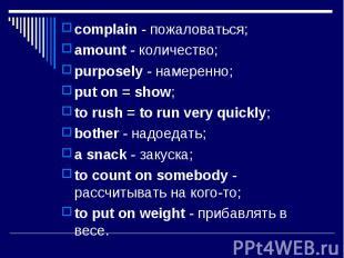 complain - пожаловаться; complain - пожаловаться; amount - количество; purposely