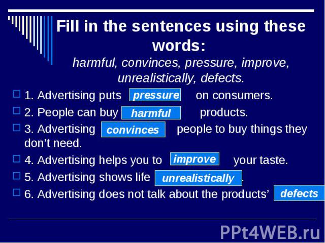 Fill in the sentences using these words: harmful, convinces, pressure, improve, unrealistically, defects. 1. Advertising puts on consumers. 2. People can buy products. 3. Advertising people to buy things they don't need. 4. Advertising helps you to …