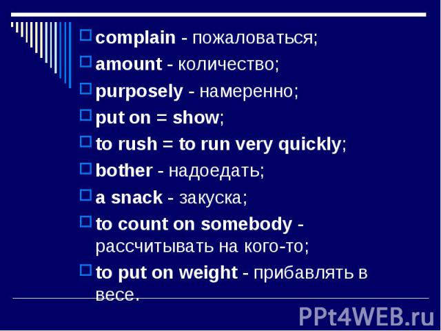 complain - пожаловаться; complain - пожаловаться; amount - количество; purposely - намеренно; put on = show; to rush = to run very quickly; bother - надоедать; a snack - закуска; to count on somebody - рассчитывать на кого-то; to put on weight - при…
