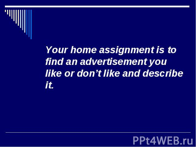 Your home assignment is to find an advertisement you like or don't like and describe it. Your home assignment is to find an advertisement you like or don't like and describe it.