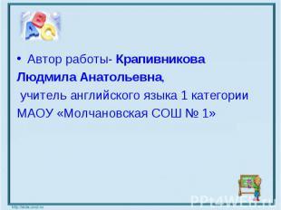 Автор работы- Крапивникова Людмила Анатольевна, учитель английского языка 1 кате