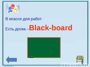 В классе для работ Есть доска –Black-board