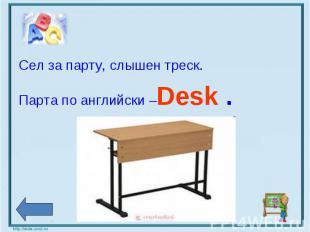 Сел за парту, слышен треск. Парта по английски –Desk .