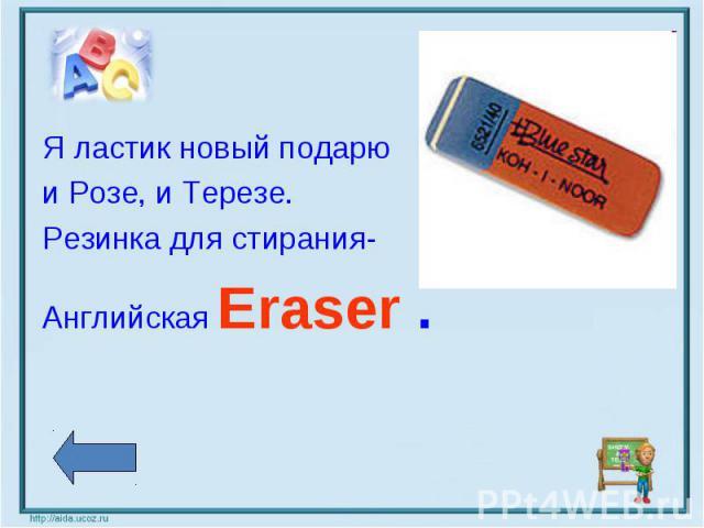 Я ластик новый подарю и Розе, и Терезе. Резинка для стирания- Английская Eraser .