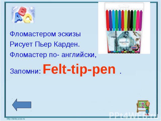 Фломастером эскизы Рисует Пьер Карден. Фломастер по- английски, Запомни: Felt-tip-pen .