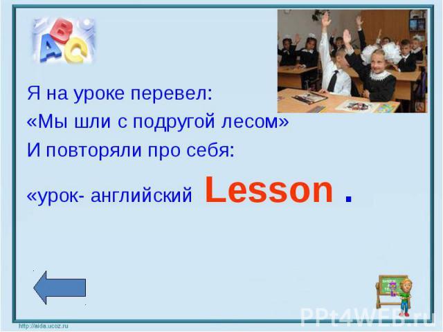 Я на уроке перевел: «Мы шли с подругой лесом» И повторяли про себя: «урок- английский Lesson .