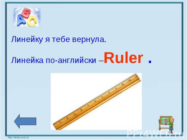 Линейку я тебе вернула. Линейка по-английски –Ruler .