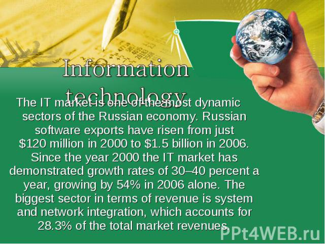 The IT market is one of the most dynamic sectors of the Russian economy. Russian software exports have risen from just $120 million in 2000 to $1.5 billion in 2006. Since the year 2000 the IT market has demonstrated growth rates of 30–40 p…