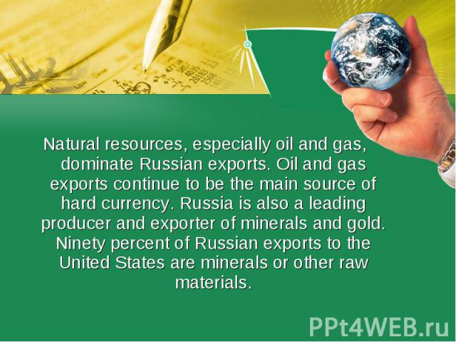 Natural resources, especially oil and gas, dominate Russian exports. Oil and gas exports continue to be the main source of hard currency. Russia is also a leading producer and exporter of minerals and gold. Ninety percent of Russian exports to the U…