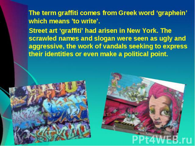 The term graffiti comes from Greek word 'graphein' which means 'to write'. The term graffiti comes from Greek word 'graphein' which means 'to write'. Street art 'graffiti' had arisen in New York. The scrawled names and slogan were seen as ugly and a…