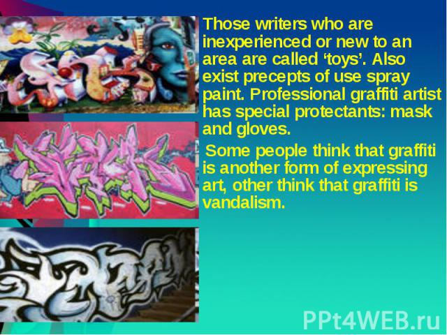 Those writers who are inexperienced or new to an area are called 'toys'. Also exist precepts of use spray paint. Professional graffiti artist has special protectants: mask and gloves. Those writers who are inexperienced or new to an area are called …
