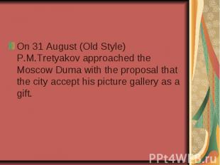 On 31 August (Old Style) P.M.Tretyakov approached the Moscow Duma with the propo