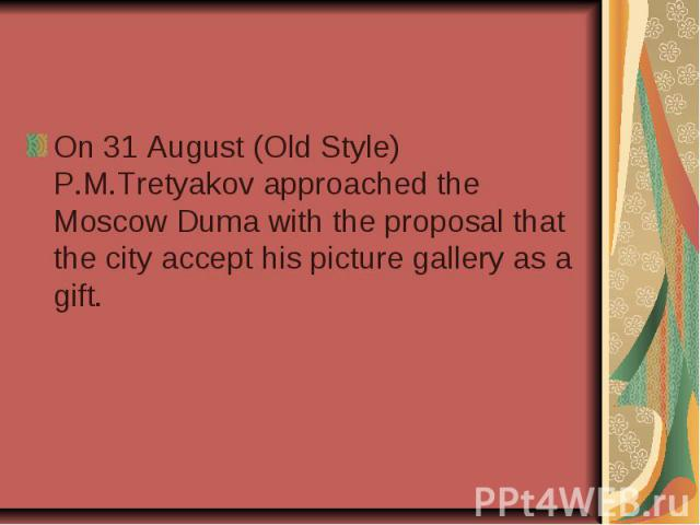On 31 August (Old Style) P.M.Tretyakov approached the Moscow Duma with the proposal that the city accept his picture gallery as a gift.