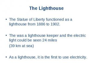 The Statue of Liberty functioned as a lighthouse from 1886 to 1902. The Statue o
