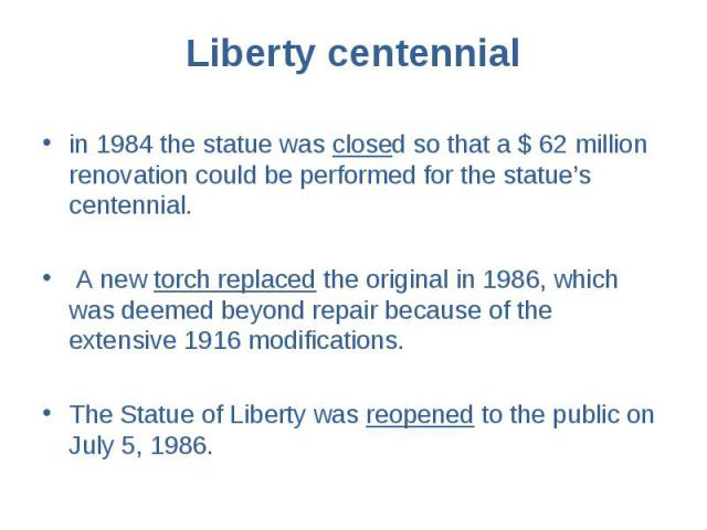 in 1984 the statue was closed so that a $ 62 million renovation could be performed for the statue's centennial. in 1984 the statue was closed so that a $ 62 million renovation could be performed for the statue's centennial. A new torch r…