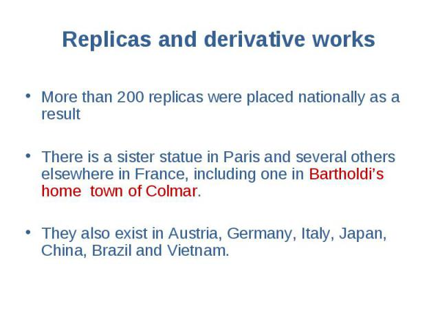 More than 200 replicas were placed nationally as a result More than 200 replicas were placed nationally as a result There is a sister statue in Paris and several others elsewhere in France, including one in Bartholdi's home town of Colmar. They also…