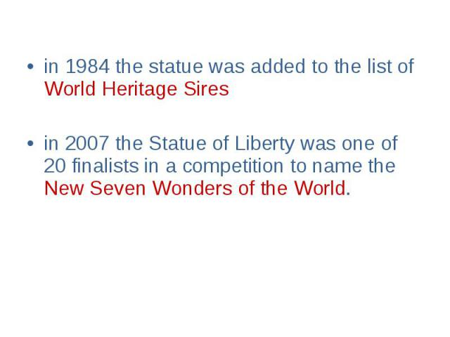 in 1984 the statue was added to the list of World Heritage Sires in 1984 the statue was added to the list of World Heritage Sires in 2007 the Statue of Liberty was one of 20 finalists in a competition to name the New Seven Wonders of the World.