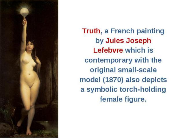 Truth, a French painting Truth, a French painting by Jules Joseph Lefebvre which is contemporary with the original small-scale model (1870) also depicts a symbolic torch-holding female figure.