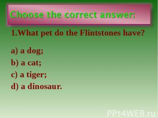 1.What pet do the Flintstones have? 1.What pet do the Flintstones have? a) a dog