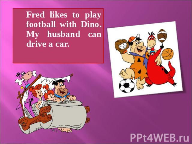 Fred likes to play football with Dino. My husband can drive a car. Fred likes to play football with Dino. My husband can drive a car.