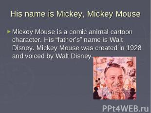 His name is Mickey, Mickey Mouse Mickey Mouse is a comic animal cartoon characte