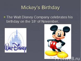 Mickey's Birthday The Walt Disney Company celebrates his birthday on the 18th of
