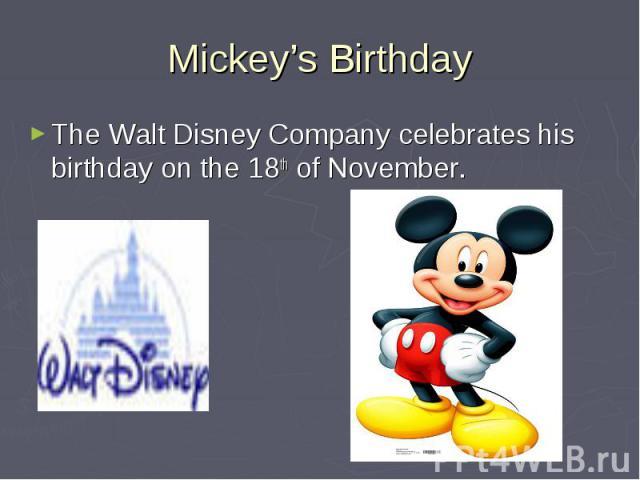 Mickey's Birthday The Walt Disney Company celebrates his birthday on the 18th of November.