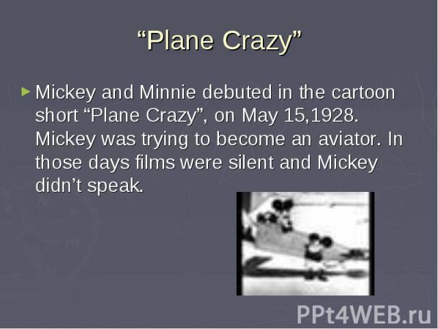 """""""Plane Crazy"""" Mickey and Minnie debuted in the cartoon short """"Plane Crazy"""", on May 15,1928. Mickey was trying to become an aviator. In those days films were silent and Mickey didn't speak."""