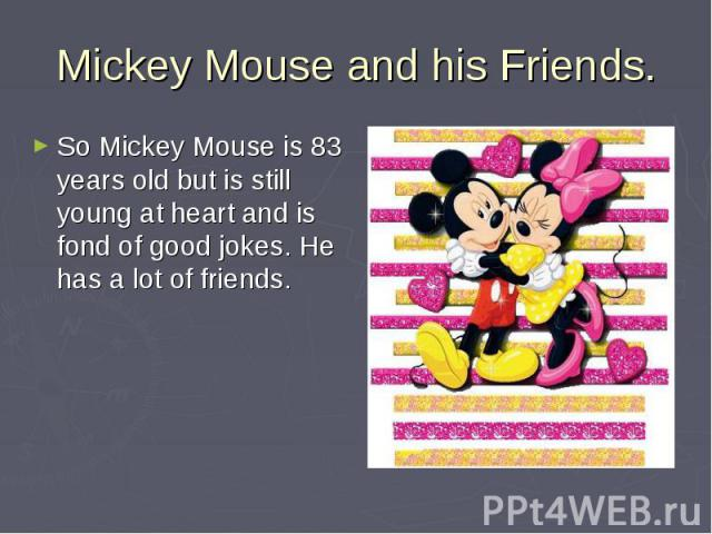 Mickey Mouse and his Friends. So Mickey Mouse is 83 years old but is still young at heart and is fond of good jokes. He has a lot of friends.