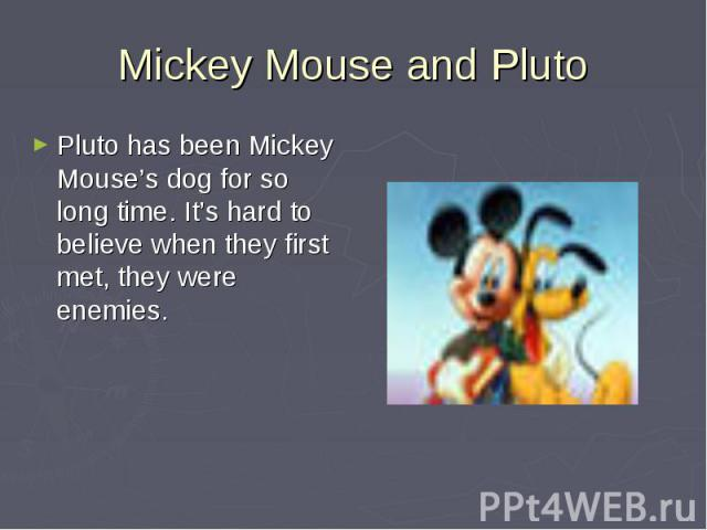 Mickey Mouse and Pluto Pluto has been Mickey Mouse's dog for so long time. It's hard to believe when they first met, they were enemies.