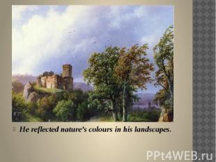 He reflected nature's colours in his landscapes.