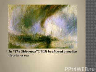 "In ""The Shipwreck""(1805) he showed a terrible disaster at sea."
