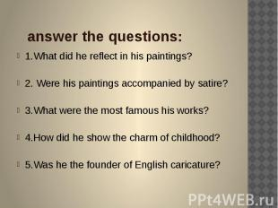 answer the questions: 1.What did he reflect in his paintings? 2. Were his painti